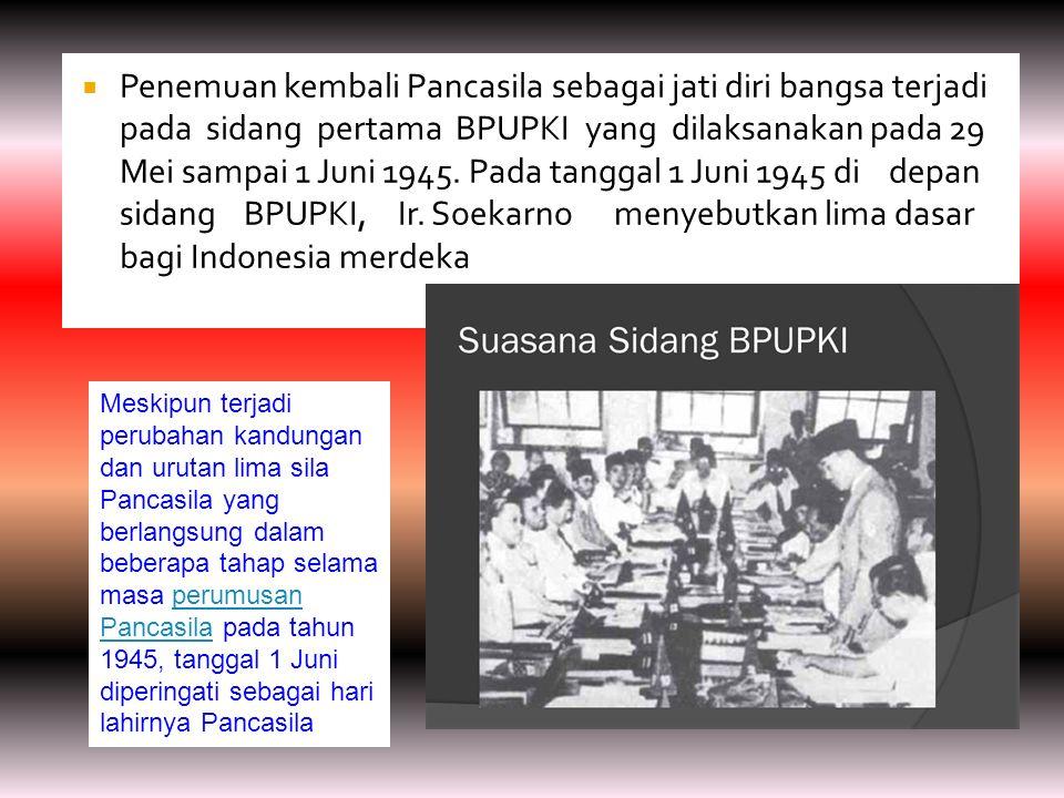 Penemuan kembali Pancasila sebagai jati diri bangsa terjadi pada sidang pertama BPUPKI yang dilaksanakan pada 29 Mei sampai 1 Juni 1945. Pada tanggal 1 Juni 1945 di depan sidang BPUPKI, Ir. Soekarno menyebutkan lima dasar bagi Indonesia merdeka