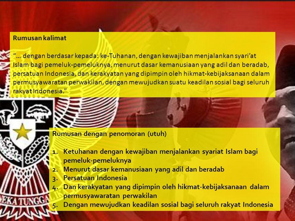 Rumusan kalimat … dengan berdasar kepada: ke-Tuhanan, dengan kewajiban menjalankan syari'at Islam bagi pemeluk-pemeluknya, menurut dasar kemanusiaan yang adil dan beradab, persatuan Indonesia, dan kerakyatan yang dipimpin oleh hikmat-kebijaksanaan dalam permusyawaratan perwakilan, dengan mewujudkan suatu keadilan sosial bagi seluruh rakyat Indonesia.