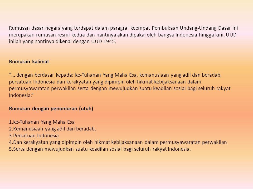 Rumusan dasar negara yang terdapat dalam paragraf keempat Pembukaan Undang-Undang Dasar ini merupakan rumusan resmi kedua dan nantinya akan dipakai oleh bangsa Indonesia hingga kini. UUD inilah yang nantinya dikenal dengan UUD 1945.