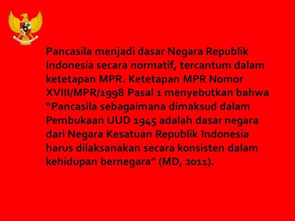 Pancasila menjadi dasar Negara Republik Indonesia secara normatif, tercantum dalam ketetapan MPR.
