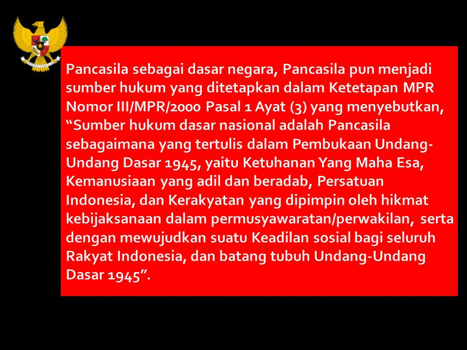 Pancasila sebagai dasar negara, Pancasila pun menjadi sumber hukum yang ditetapkan dalam Ketetapan MPR Nomor III/MPR/2000 Pasal 1 Ayat (3) yang menyebutkan, Sumber hukum dasar nasional adalah Pancasila sebagaimana yang tertulis dalam Pembukaan Undang-Undang Dasar 1945, yaitu Ketuhanan Yang Maha Esa, Kemanusiaan yang adil dan beradab, Persatuan Indonesia, dan Kerakyatan yang dipimpin oleh hikmat kebijaksanaan dalam permusyawaratan/perwakilan, serta dengan mewujudkan suatu Keadilan sosial bagi seluruh Rakyat Indonesia, dan batang tubuh Undang-Undang Dasar 1945 .