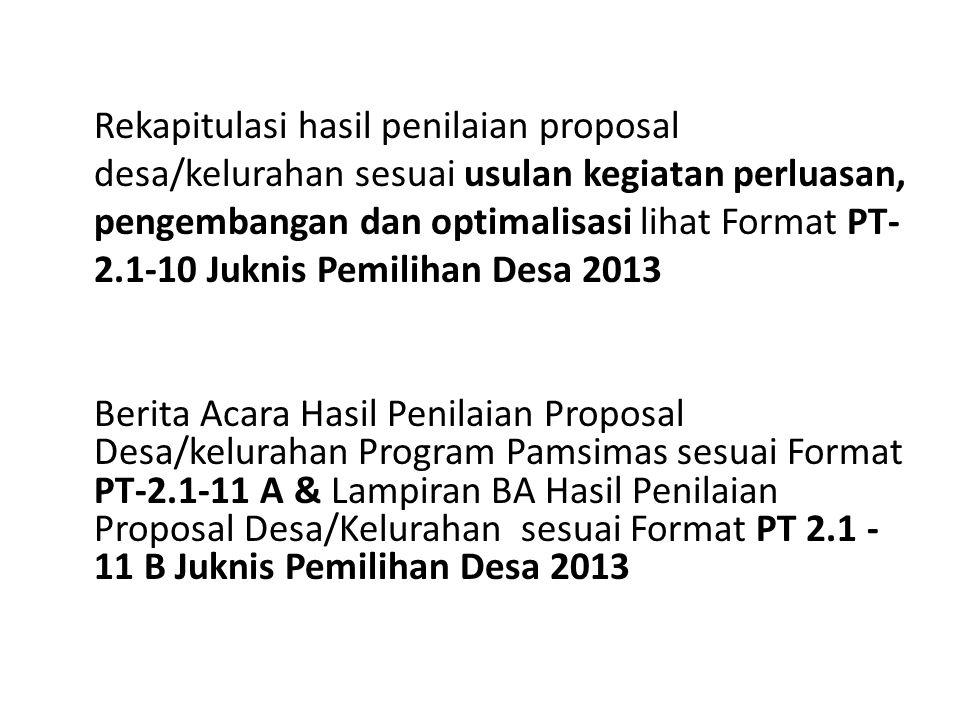 Rekapitulasi hasil penilaian proposal desa/kelurahan sesuai usulan kegiatan perluasan, pengembangan dan optimalisasi lihat Format PT-2.1-10 Juknis Pemilihan Desa 2013