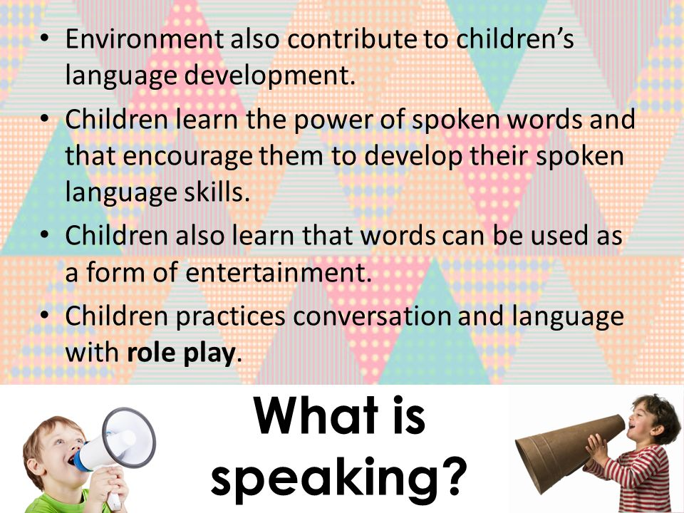 Environment also contribute to children's language development.