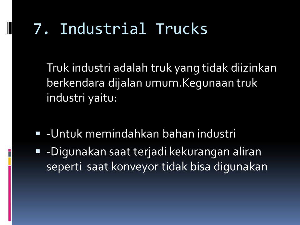 7. Industrial Trucks Truk industri adalah truk yang tidak diizinkan berkendara dijalan umum.Kegunaan truk industri yaitu: