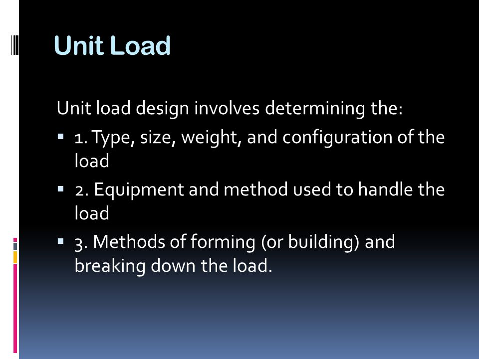 Unit Load Unit load design involves determining the: