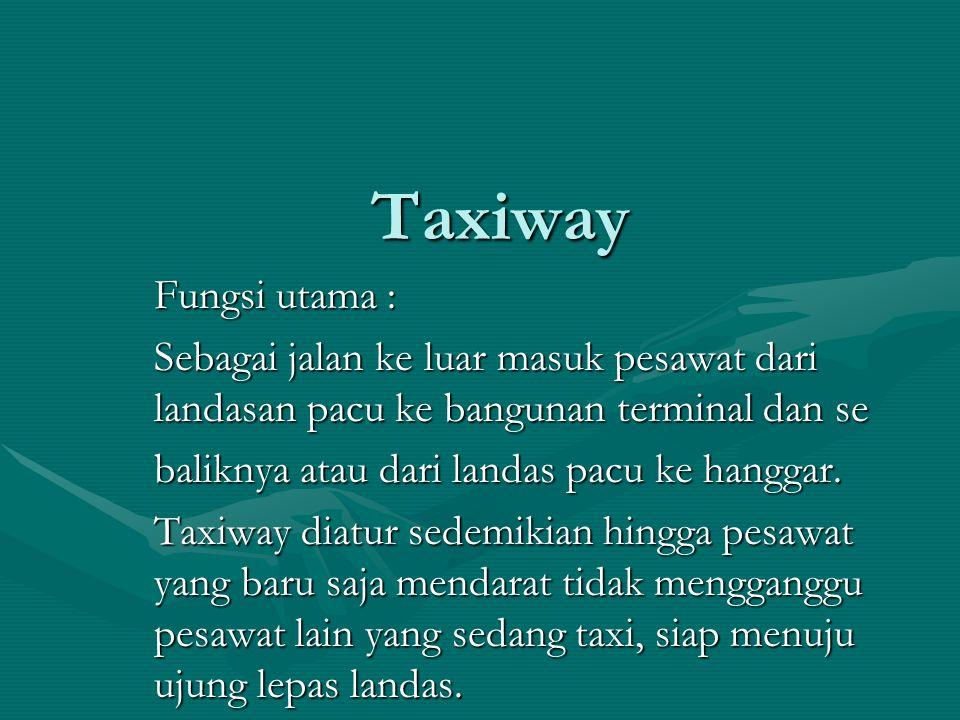 Taxiway Fungsi utama : Sebagai jalan ke luar masuk pesawat dari landasan pacu ke bangunan terminal dan se.