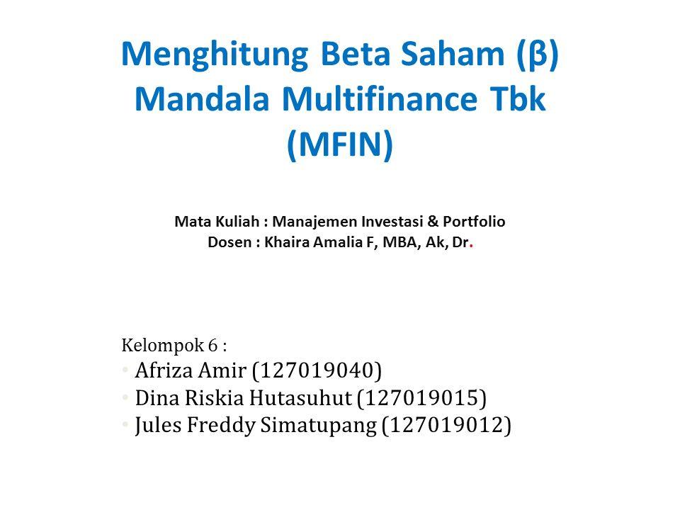 Menghitung Beta Saham (β) Mandala Multifinance Tbk (MFIN) Mata Kuliah : Manajemen Investasi & Portfolio Dosen : Khaira Amalia F, MBA, Ak, Dr.