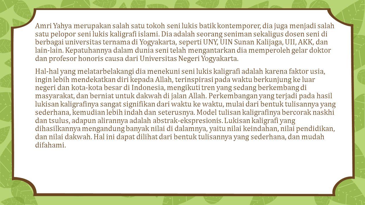 Amri Yahya merupakan salah satu tokoh seni lukis batik kontemporer, dia juga menjadi salah satu pelopor seni lukis kaligrafi islami. Dia adalah seorang seniman sekaligus dosen seni di berbagai universitas ternama di Yogyakarta, seperti UNY, UIN Sunan Kalijaga, UII, AKK, dan lain-lain. Kepatuhannya dalam dunia seni telah mengantarkan dia memperoleh gelar doktor dan profesor honoris causa dari Universitas Negeri Yogyakarta.