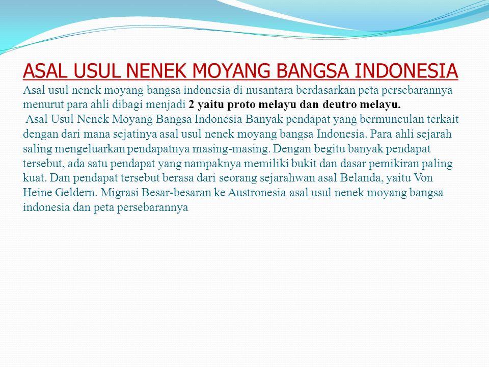 ASAL USUL NENEK MOYANG BANGSA INDONESIA Asal usul nenek moyang bangsa indonesia di nusantara berdasarkan peta persebarannya menurut para ahli dibagi menjadi 2 yaitu proto melayu dan deutro melayu.
