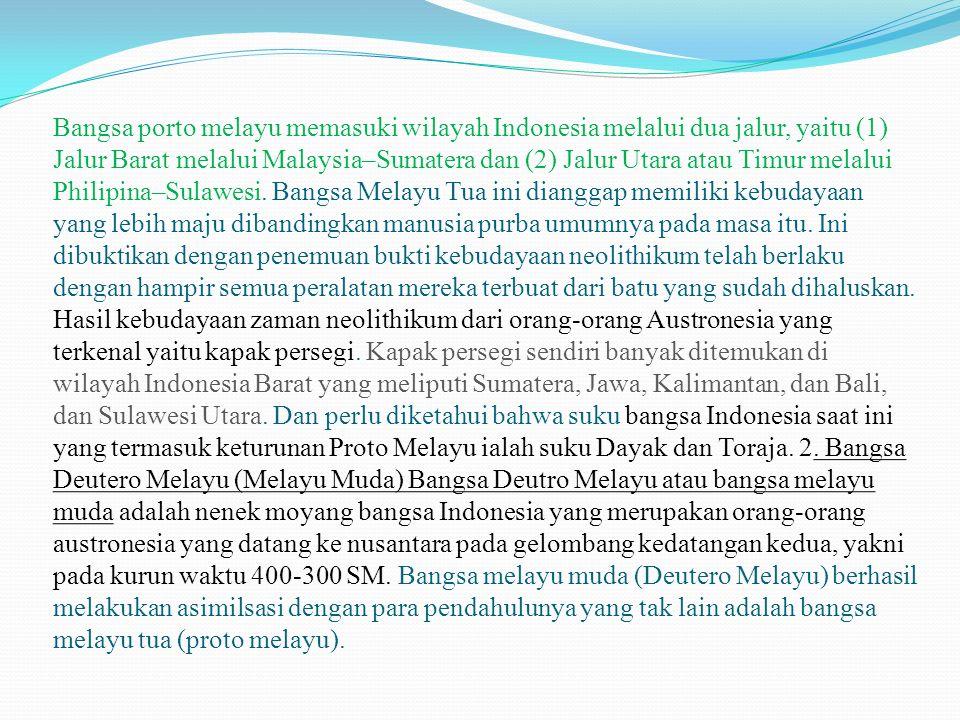 Bangsa porto melayu memasuki wilayah Indonesia melalui dua jalur, yaitu (1) Jalur Barat melalui Malaysia–Sumatera dan (2) Jalur Utara atau Timur melalui Philipina–Sulawesi.