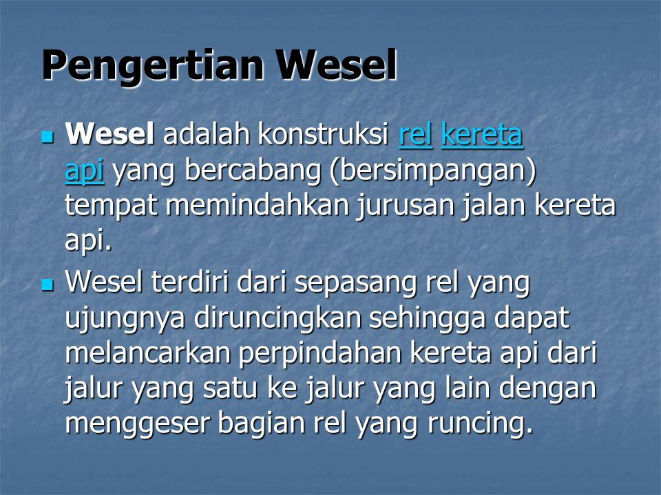 Pengertian Wesel Wesel adalah konstruksi rel kereta api yang bercabang (bersimpangan) tempat memindahkan jurusan jalan kereta api.