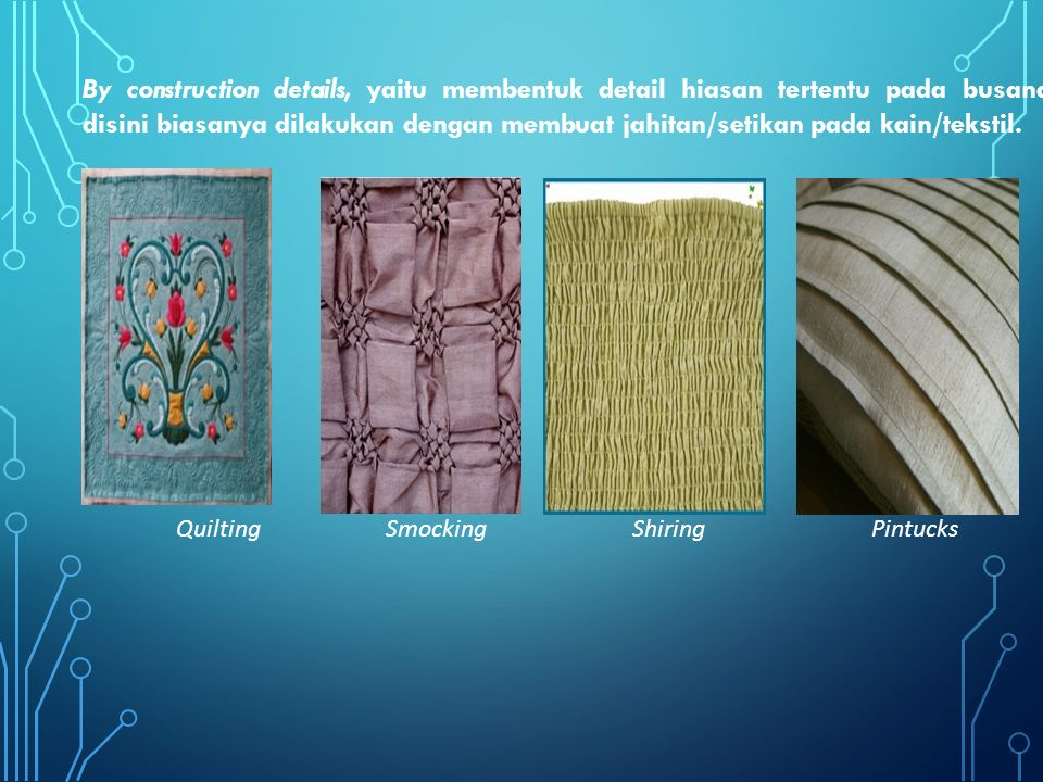 By construction details, yaitu membentuk detail hiasan tertentu pada busana disini biasanya dilakukan dengan membuat jahitan/setikan pada kain/tekstil.