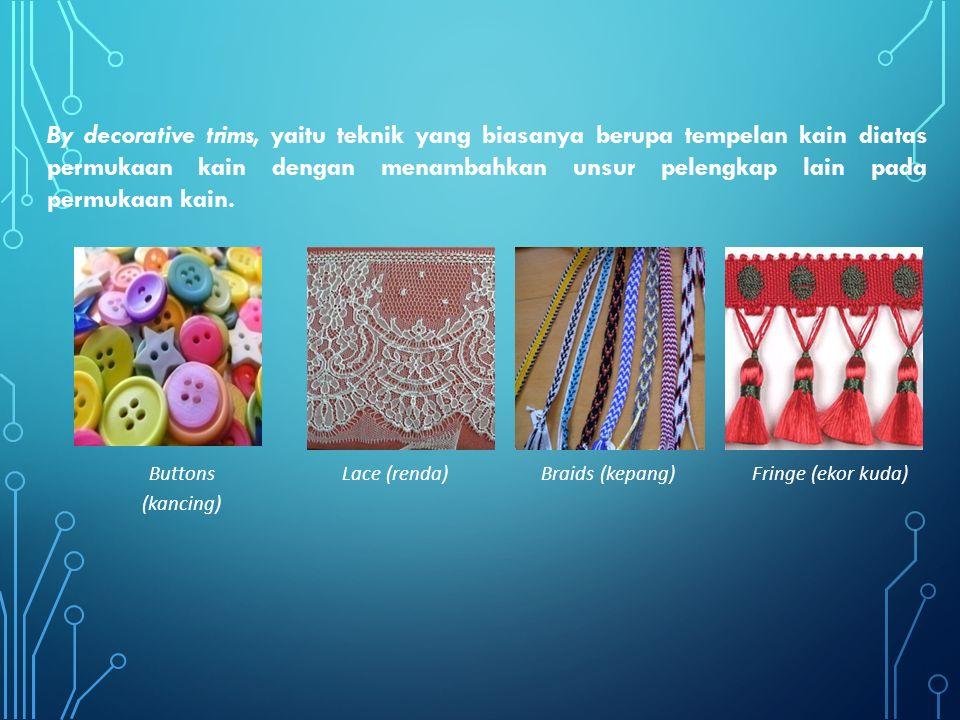 By decorative trims, yaitu teknik yang biasanya berupa tempelan kain diatas permukaan kain dengan menambahkan unsur pelengkap lain pada permukaan kain.