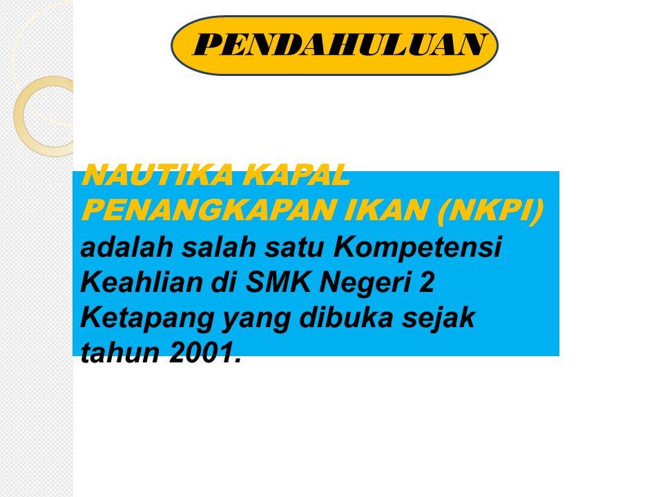 PENDAHULUAN NAUTIKA KAPAL PENANGKAPAN IKAN (NKPI) adalah salah satu Kompetensi Keahlian di SMK Negeri 2 Ketapang yang dibuka sejak tahun 2001.