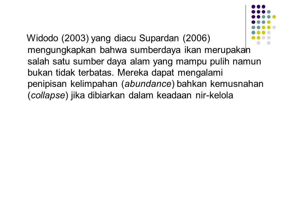 Widodo (2003) yang diacu Supardan (2006) mengungkapkan bahwa sumberdaya ikan merupakan salah satu sumber daya alam yang mampu pulih namun bukan tidak terbatas.