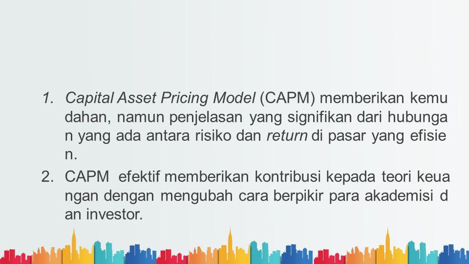 Capital Asset Pricing Model (CAPM) memberikan kemudahan, namun penjelasan yang signifikan dari hubungan yang ada antara risiko dan return di pasar yang efisien.