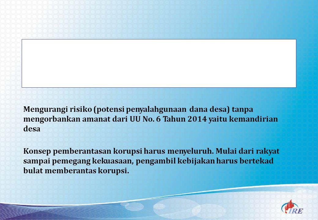 Mengurangi risiko (potensi penyalahgunaan dana desa) tanpa mengorbankan amanat dari UU No. 6 Tahun 2014 yaitu kemandirian desa