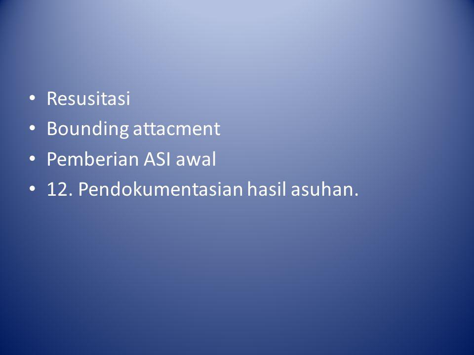 Resusitasi Bounding attacment Pemberian ASI awal 12. Pendokumentasian hasil asuhan.