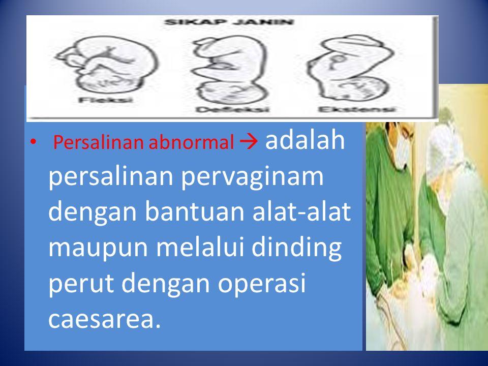s Persalinan abnormal  adalah persalinan pervaginam dengan bantuan alat-alat maupun melalui dinding perut dengan operasi caesarea.