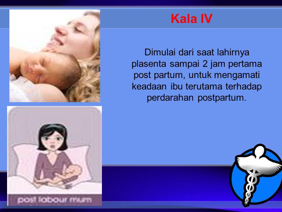 Kala IV Dimulai dari saat lahirnya plasenta sampai 2 jam pertama post partum, untuk mengamati keadaan ibu terutama terhadap perdarahan postpartum.