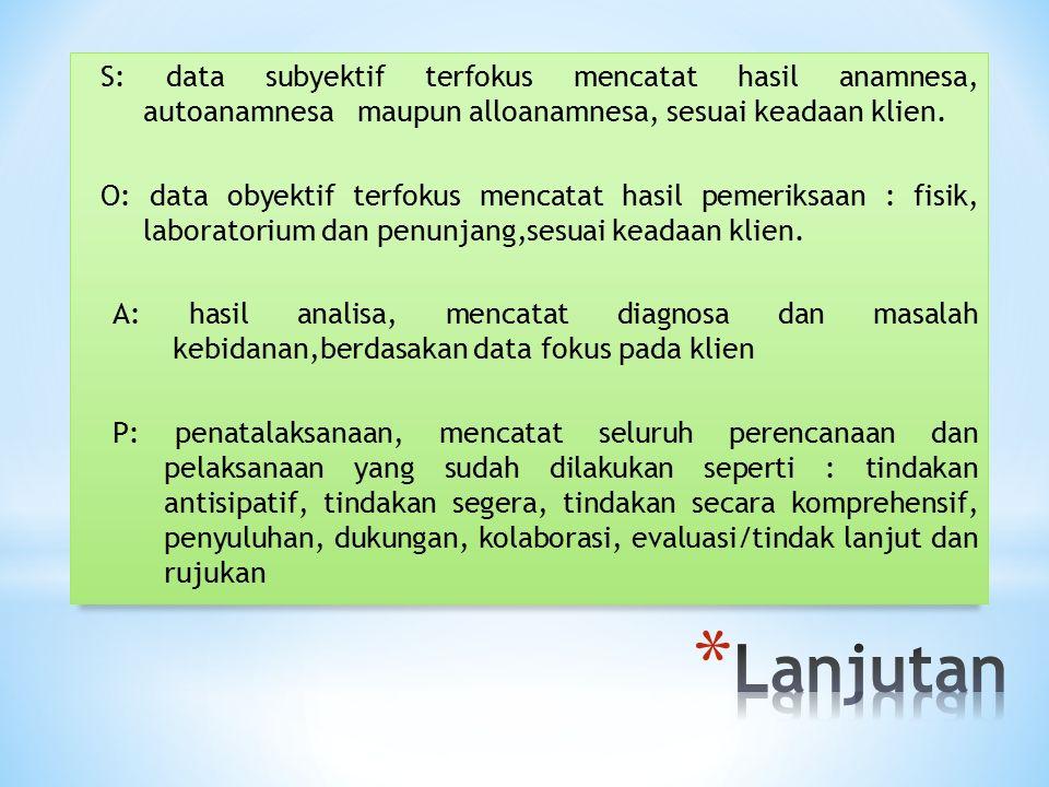 S: data subyektif terfokus mencatat hasil anamnesa, autoanamnesa maupun alloanamnesa, sesuai keadaan klien.