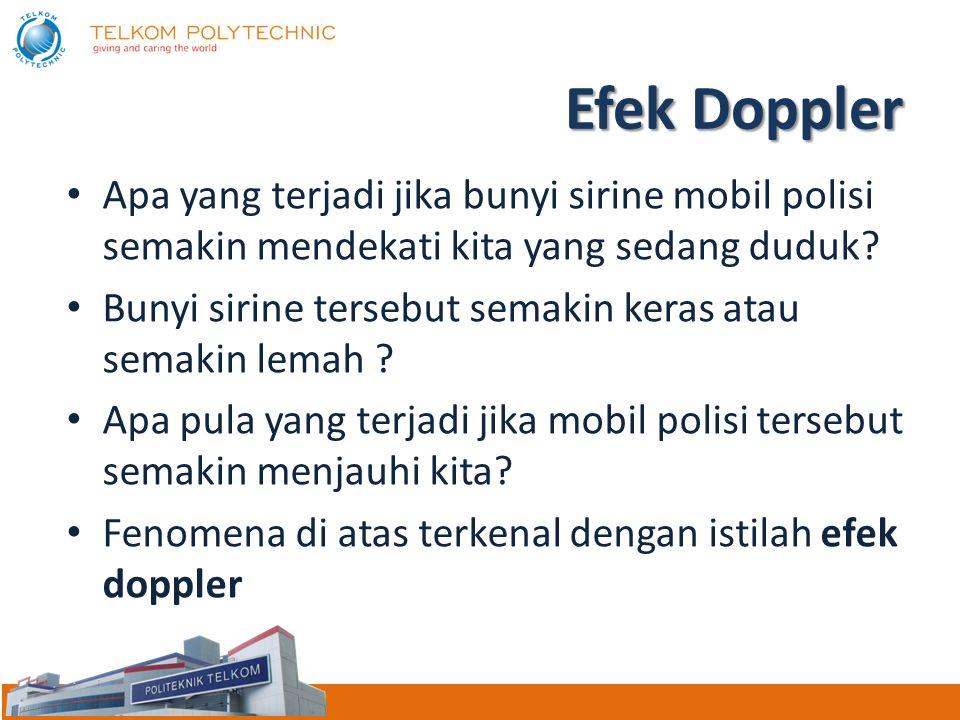 Efek Doppler Apa yang terjadi jika bunyi sirine mobil polisi semakin mendekati kita yang sedang duduk