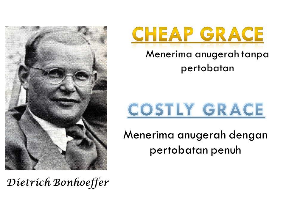 Cheap grace COSTLY GRACE Menerima anugerah dengan pertobatan penuh