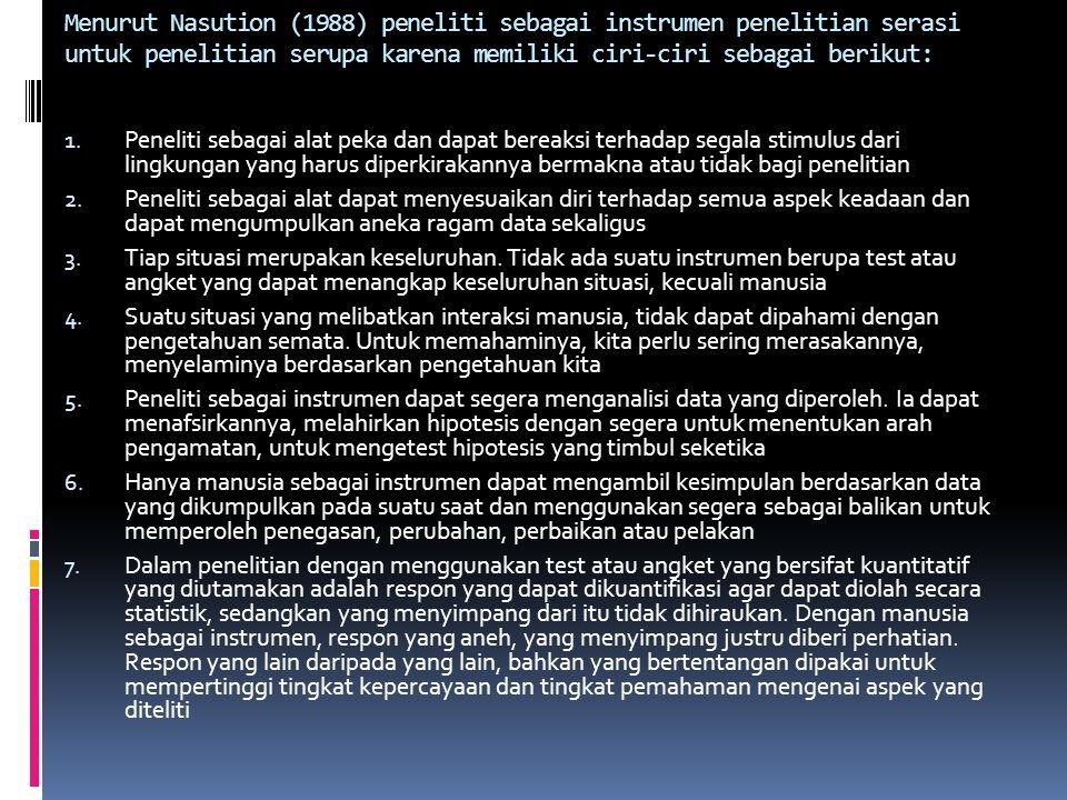 Menurut Nasution (1988) peneliti sebagai instrumen penelitian serasi untuk penelitian serupa karena memiliki ciri-ciri sebagai berikut: