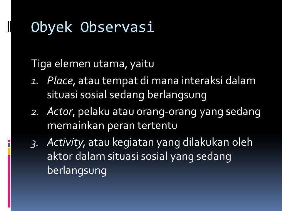 Obyek Observasi Tiga elemen utama, yaitu