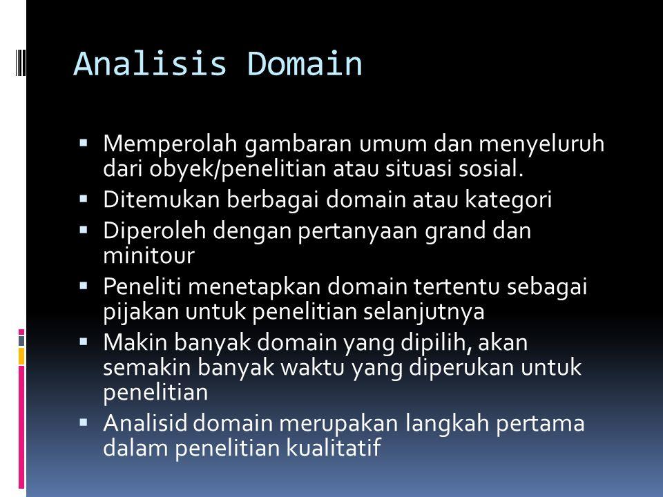 Analisis Domain Memperolah gambaran umum dan menyeluruh dari obyek/penelitian atau situasi sosial.