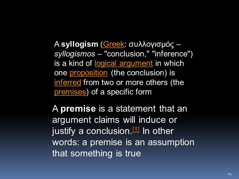 A syllogism (Greek: συλλογισμός – syllogismos – conclusion, inference ) is a kind of logical argument in which one proposition (the conclusion) is inferred from two or more others (the premises) of a specific form