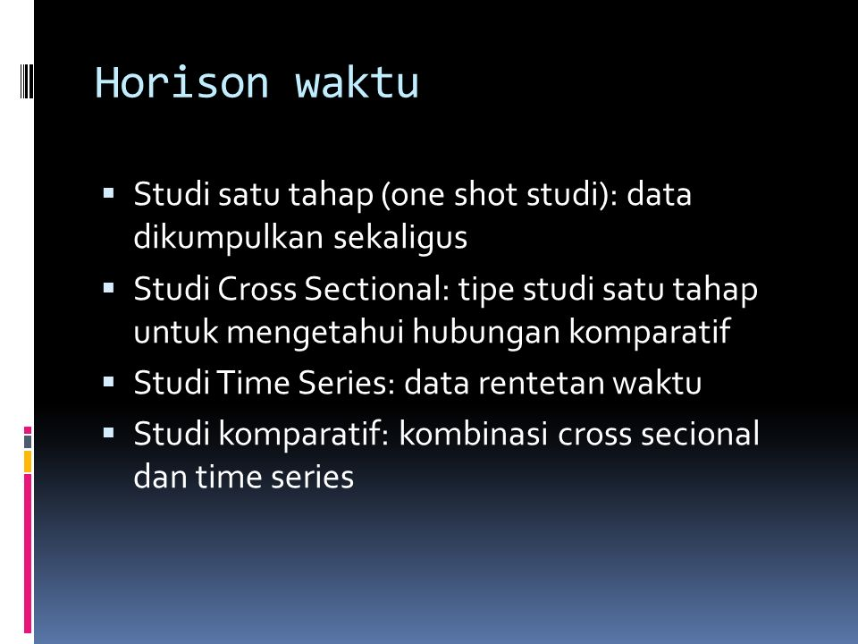 Horison waktu Studi satu tahap (one shot studi): data dikumpulkan sekaligus.
