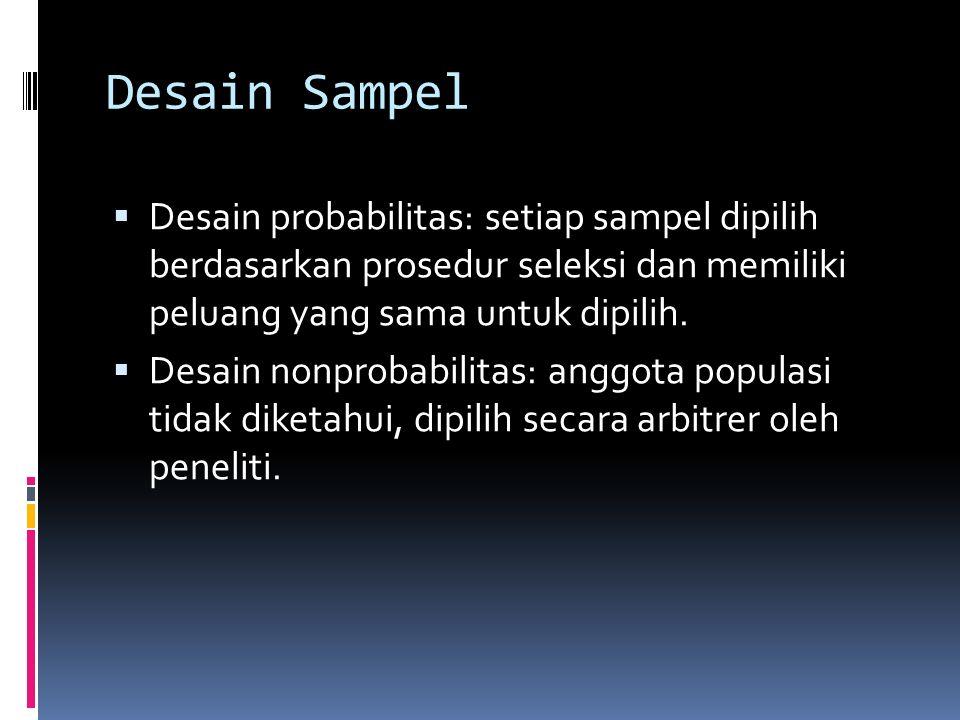 Desain Sampel Desain probabilitas: setiap sampel dipilih berdasarkan prosedur seleksi dan memiliki peluang yang sama untuk dipilih.
