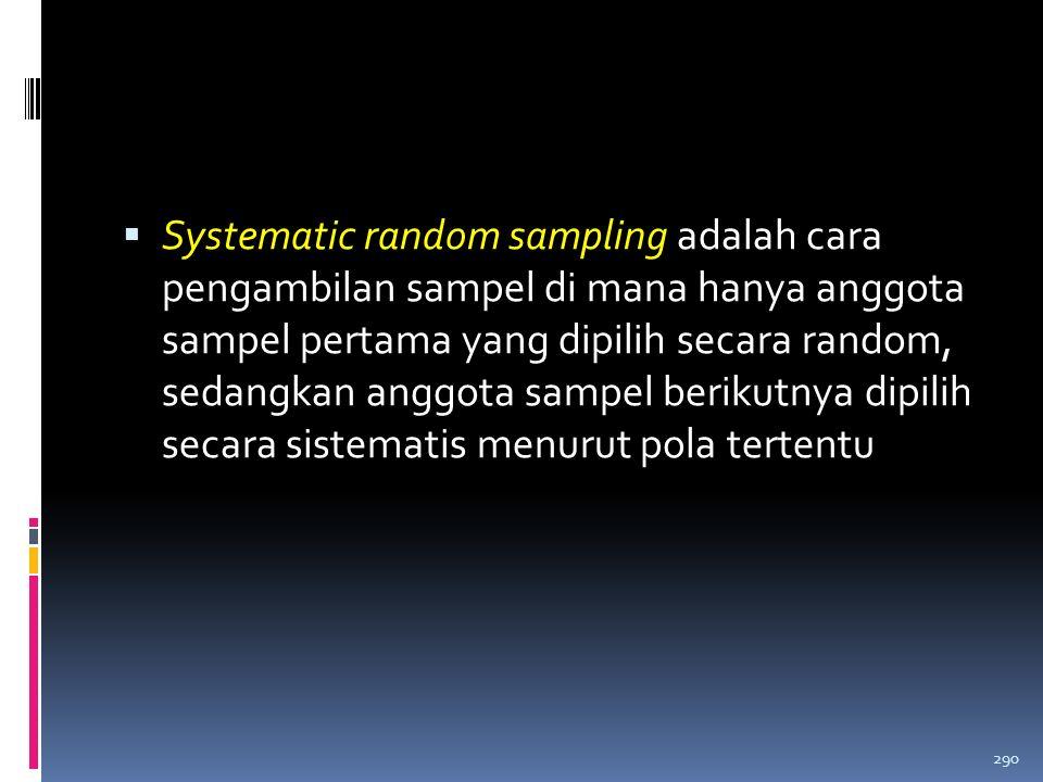 Systematic random sampling adalah cara pengambilan sampel di mana hanya anggota sampel pertama yang dipilih secara random, sedangkan anggota sampel berikutnya dipilih secara sistematis menurut pola tertentu