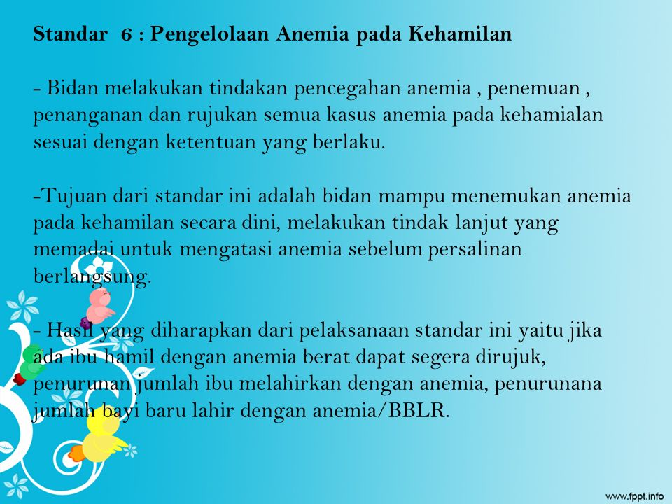 Standar 6 : Pengelolaan Anemia pada Kehamilan - Bidan melakukan tindakan pencegahan anemia , penemuan , penanganan dan rujukan semua kasus anemia pada kehamialan sesuai dengan ketentuan yang berlaku.