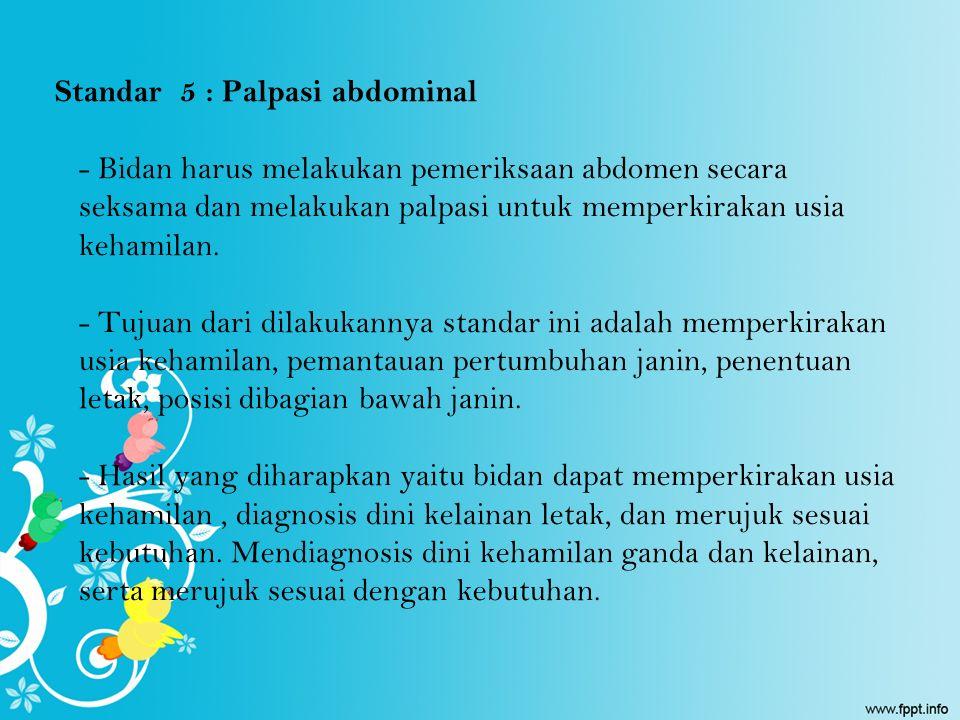 Standar 5 : Palpasi abdominal - Bidan harus melakukan pemeriksaan abdomen secara seksama dan melakukan palpasi untuk memperkirakan usia kehamilan.