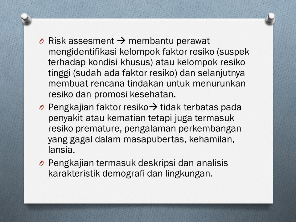 Risk assesment  membantu perawat mengidentifikasi kelompok faktor resiko (suspek terhadap kondisi khusus) atau kelompok resiko tinggi (sudah ada faktor resiko) dan selanjutnya membuat rencana tindakan untuk menurunkan resiko dan promosi kesehatan.