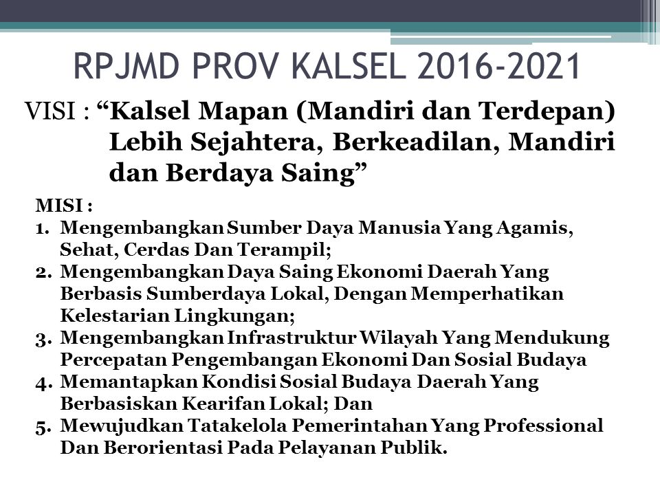 RPJMD PROV KALSEL 2016-2021 VISI : Kalsel Mapan (Mandiri dan Terdepan) Lebih Sejahtera, Berkeadilan, Mandiri dan Berdaya Saing