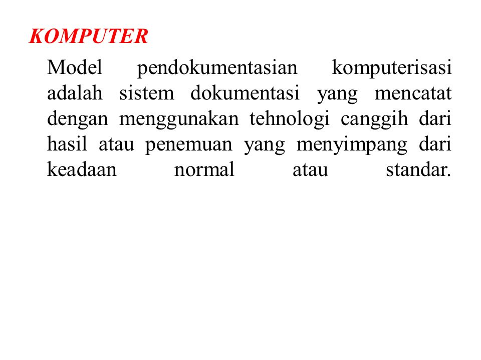 KOMPUTER Model pendokumentasian komputerisasi adalah sistem dokumentasi yang mencatat dengan menggunakan tehnologi canggih dari hasil atau penemuan yang menyimpang dari keadaan normal atau standar.