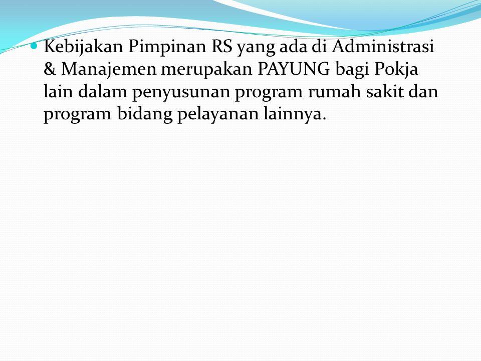 Kebijakan Pimpinan RS yang ada di Administrasi & Manajemen merupakan PAYUNG bagi Pokja lain dalam penyusunan program rumah sakit dan program bidang pelayanan lainnya.