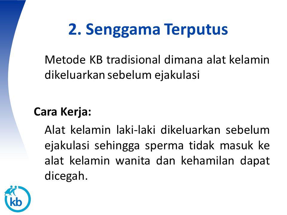 2. Senggama Terputus Metode KB tradisional dimana alat kelamin dikeluarkan sebelum ejakulasi. Cara Kerja: