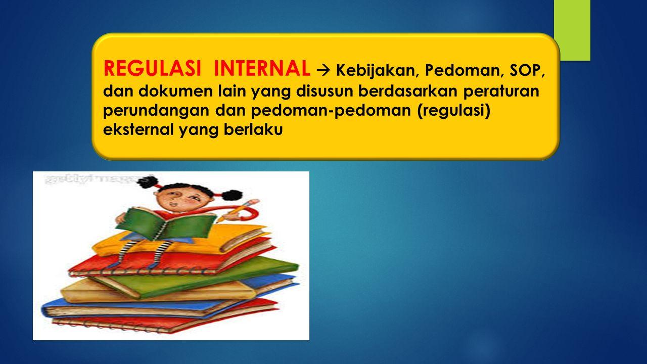 REGULASI INTERNAL  Kebijakan, Pedoman, SOP, dan dokumen lain yang disusun berdasarkan peraturan perundangan dan pedoman-pedoman (regulasi) eksternal yang berlaku