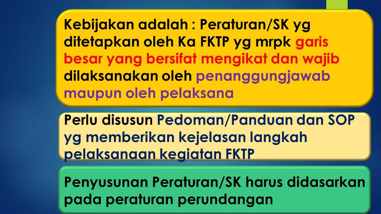 Kebijakan adalah : Peraturan/SK yg ditetapkan oleh Ka FKTP yg mrpk garis besar yang bersifat mengikat dan wajib dilaksanakan oleh penanggungjawab maupun oleh pelaksana