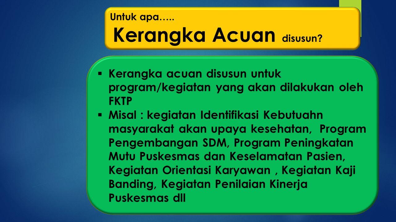 Untuk apa….. Kerangka Acuan disusun Kerangka acuan disusun untuk program/kegiatan yang akan dilakukan oleh FKTP.