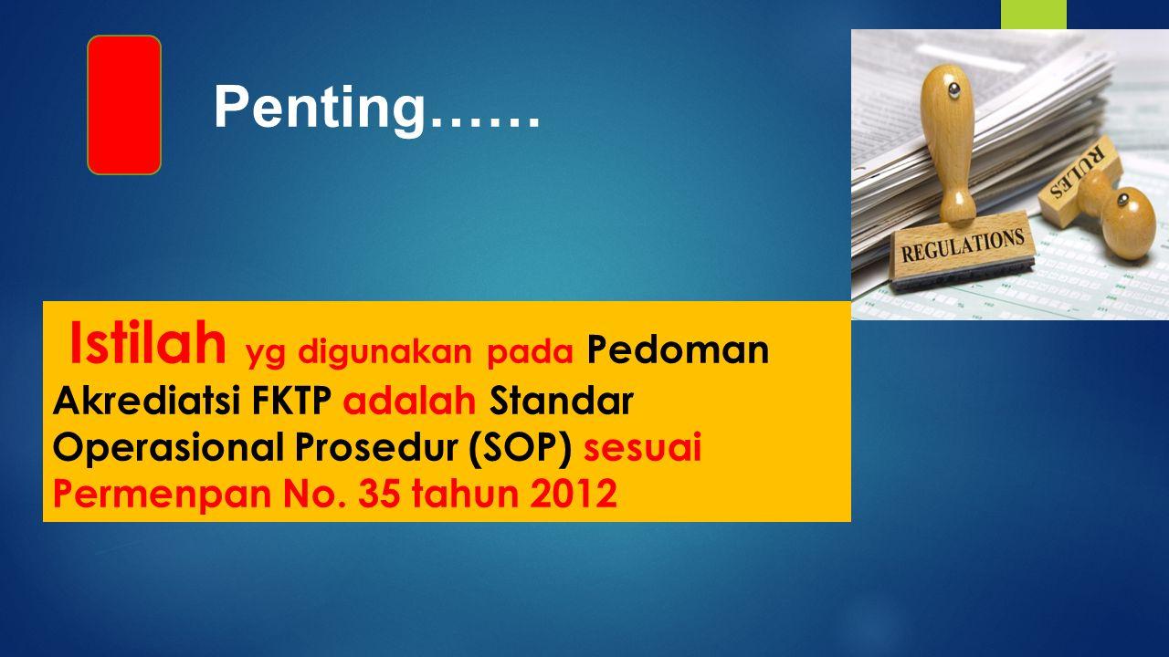 Penting…… Istilah yg digunakan pada Pedoman Akrediatsi FKTP adalah Standar Operasional Prosedur (SOP) sesuai Permenpan No.