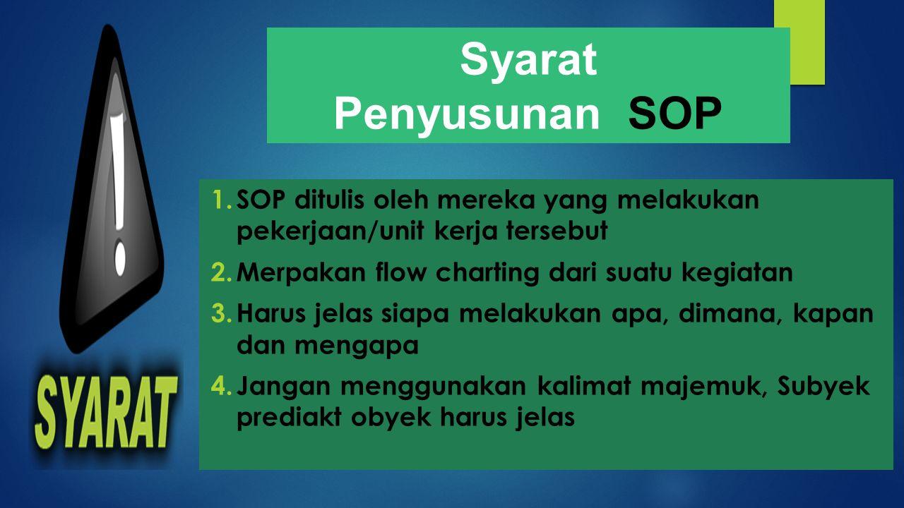 Syarat Penyusunan SOP. SOP ditulis oleh mereka yang melakukan pekerjaan/unit kerja tersebut. Merpakan flow charting dari suatu kegiatan.