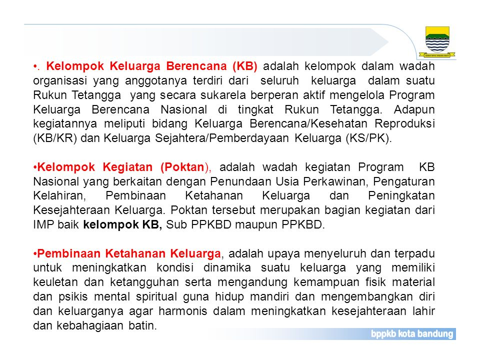 . Kelompok Keluarga Berencana (KB) adalah kelompok dalam wadah organisasi yang anggotanya terdiri dari seluruh keluarga dalam suatu Rukun Tetangga yang secara sukarela berperan aktif mengelola Program Keluarga Berencana Nasional di tingkat Rukun Tetangga. Adapun kegiatannya meliputi bidang Keluarga Berencana/Kesehatan Reproduksi (KB/KR) dan Keluarga Sejahtera/Pemberdayaan Keluarga (KS/PK).