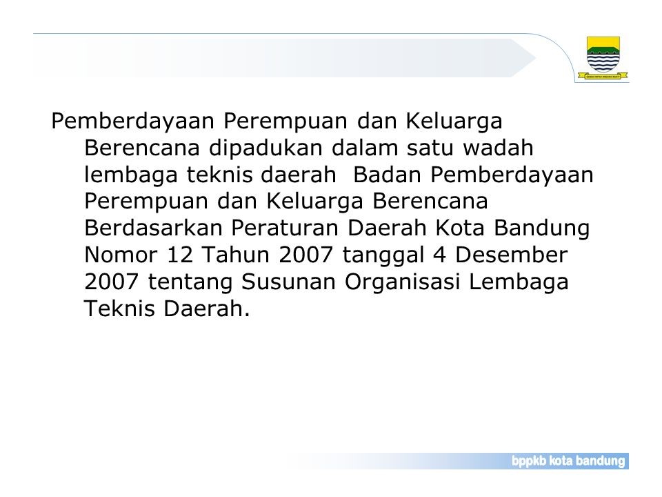 Pemberdayaan Perempuan dan Keluarga Berencana dipadukan dalam satu wadah lembaga teknis daerah Badan Pemberdayaan Perempuan dan Keluarga Berencana Berdasarkan Peraturan Daerah Kota Bandung Nomor 12 Tahun 2007 tanggal 4 Desember 2007 tentang Susunan Organisasi Lembaga Teknis Daerah.