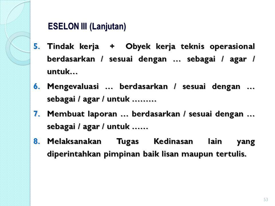 ESELON III (Lanjutan) Tindak kerja + Obyek kerja teknis operasional berdasarkan / sesuai dengan … sebagai / agar / untuk…