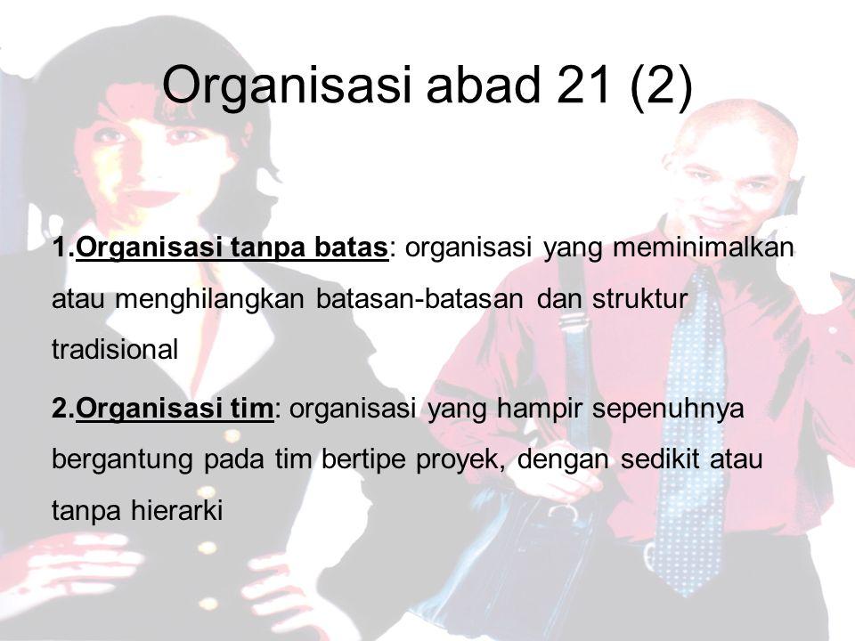 Organisasi abad 21 (2) Organisasi tanpa batas: organisasi yang meminimalkan atau menghilangkan batasan-batasan dan struktur tradisional.